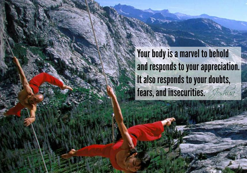 Your Body is a marvel to behold and responds to your appreciation. It also responds to your doubts, fears and insecurities.